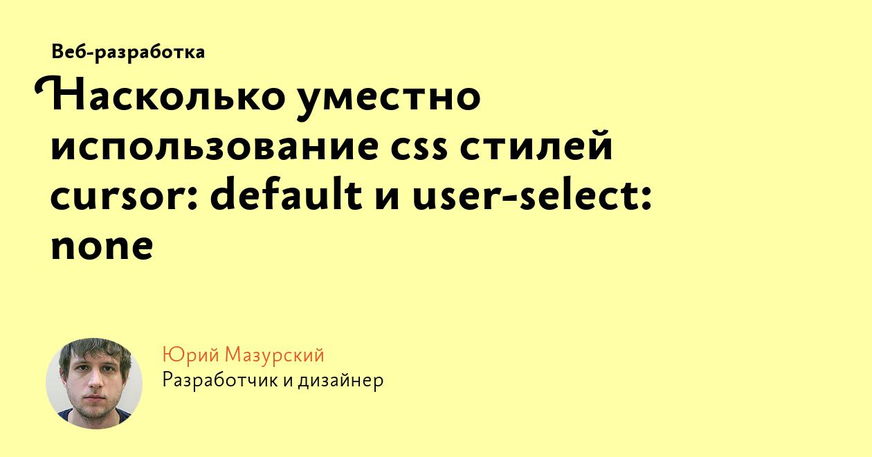 Насколько уместно использование css стилей cursor: default иuser-select: none